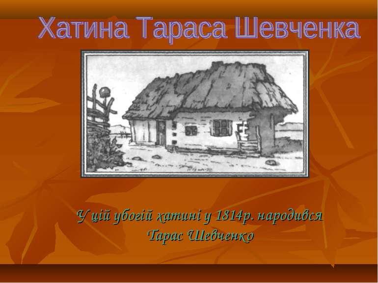 У цій убогій хатині у 1814р. народився Тарас Шевченко