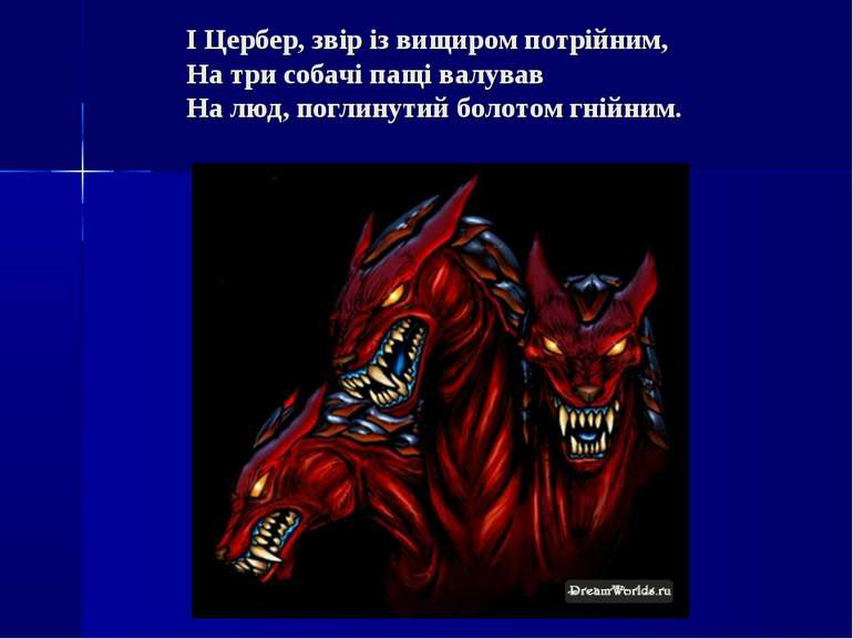 І Цербер, звір із вищиром потрійним, На три собачі пащі валував На люд, погли...