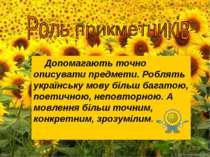 Допомагають точно описувати предмети. Роблять українську мову більш багатою, ...