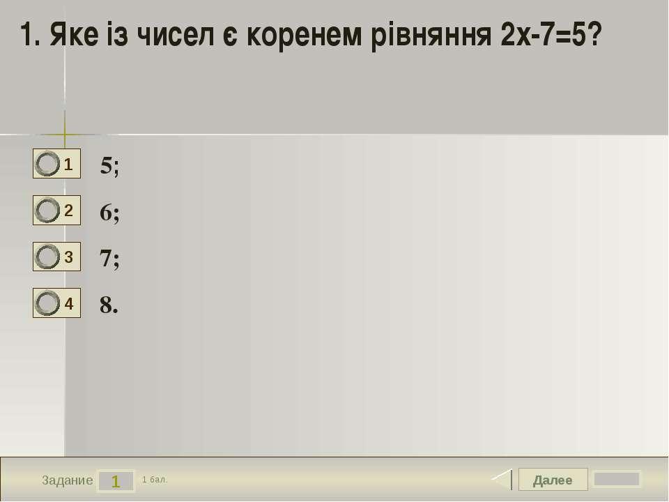 Далее 1 Задание 1 бал. 1. Яке із чисел є коренем рівняння 2х-7=5? 5; 6; 7; 8....