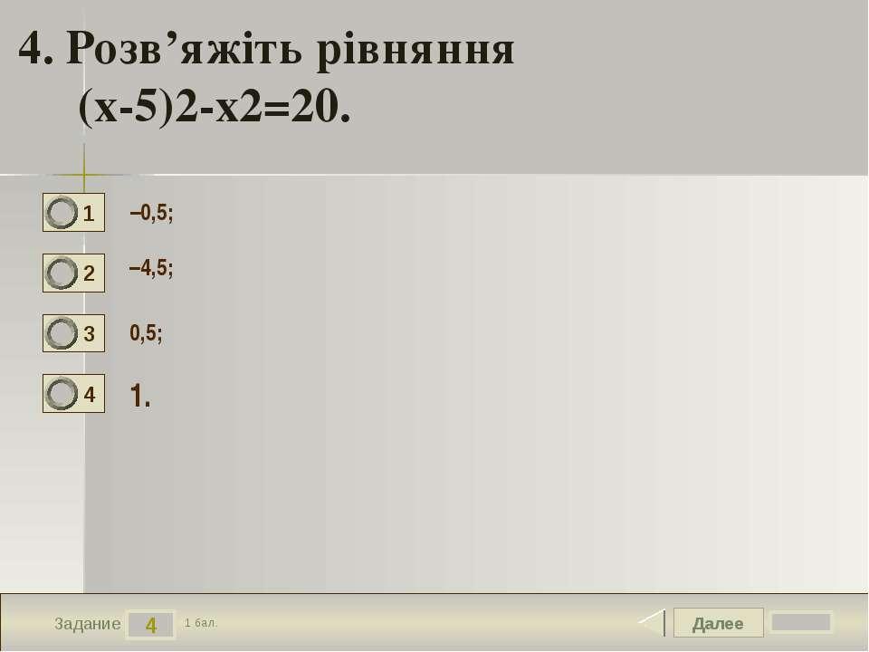 Далее 4 Задание 1 бал. 4. Розв'яжіть рівняння (х-5)2-х2=20. –0,5; –4,5; 0,5; ...