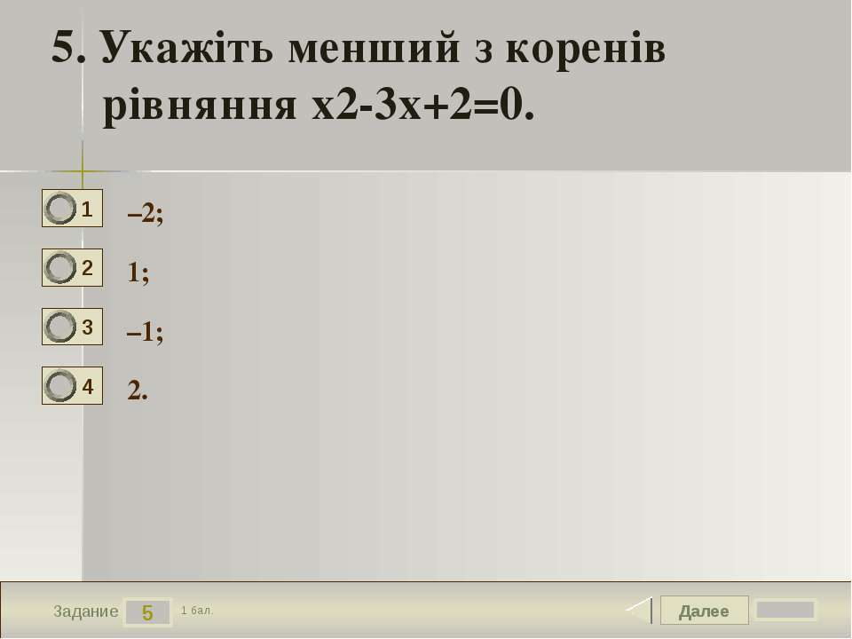 Далее 5 Задание 1 бал. 5. Укажіть менший з коренів рівняння х2-3х+2=0. –2; 1;...