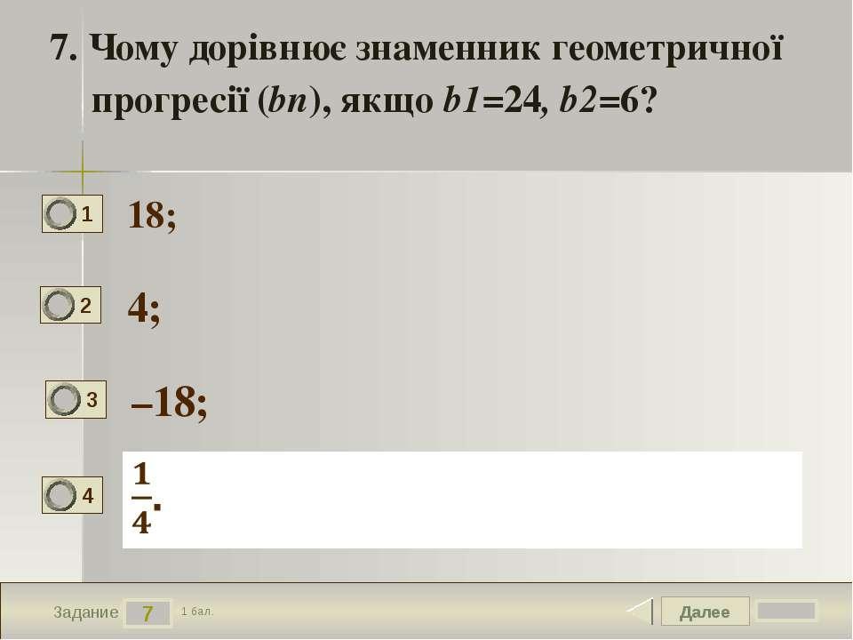 Далее 7 Задание 1 бал. 7. Чому дорівнює знаменник геометричної прогресії (bn)...