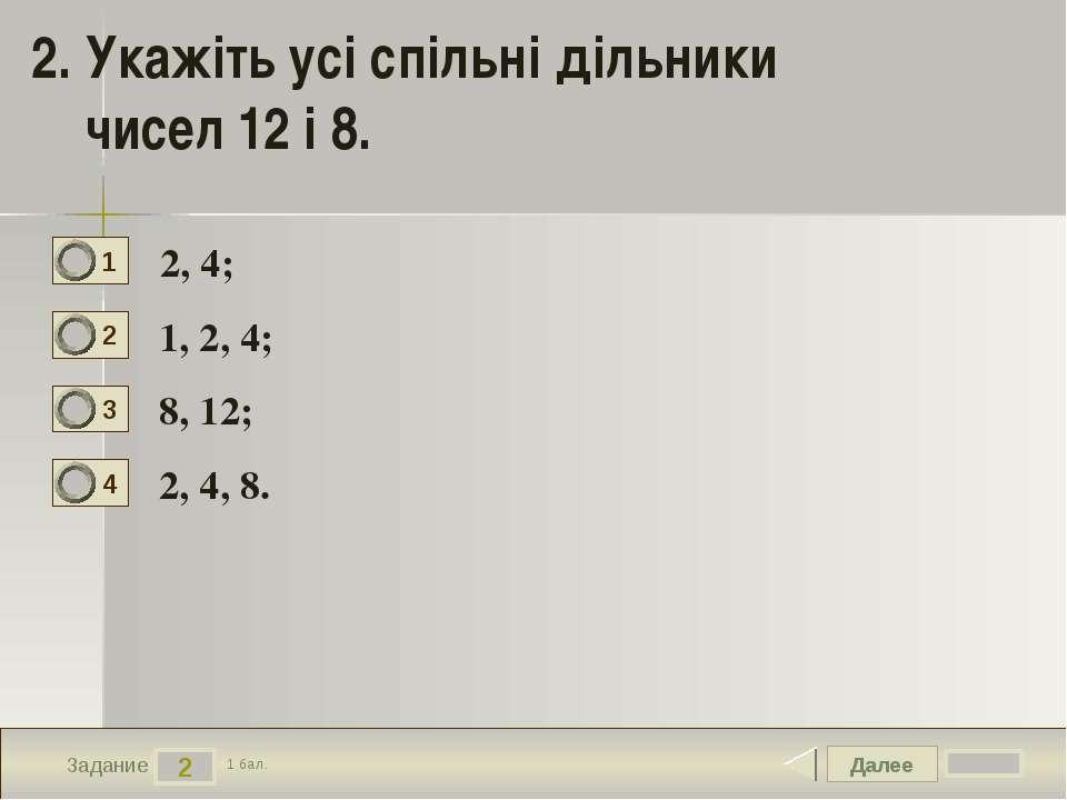 Далее 2 Задание 1 бал. 2. Укажіть усі спільні дільники чисел 12 і 8. 2, 4; 1,...