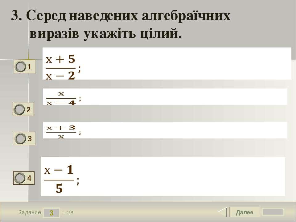 Далее 3 Задание 1 бал. 3. Серед наведених алгебраїчних виразів укажіть цілий....