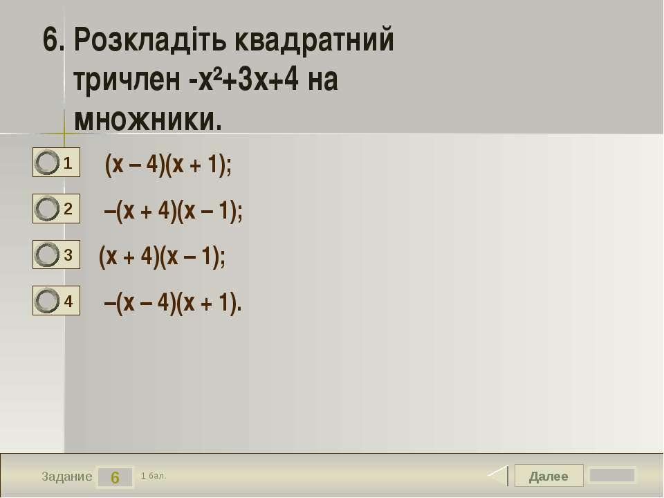 Далее 6 Задание 1 бал. 6. Розкладіть квадратний тричлен -х²+3х+4 на множники....