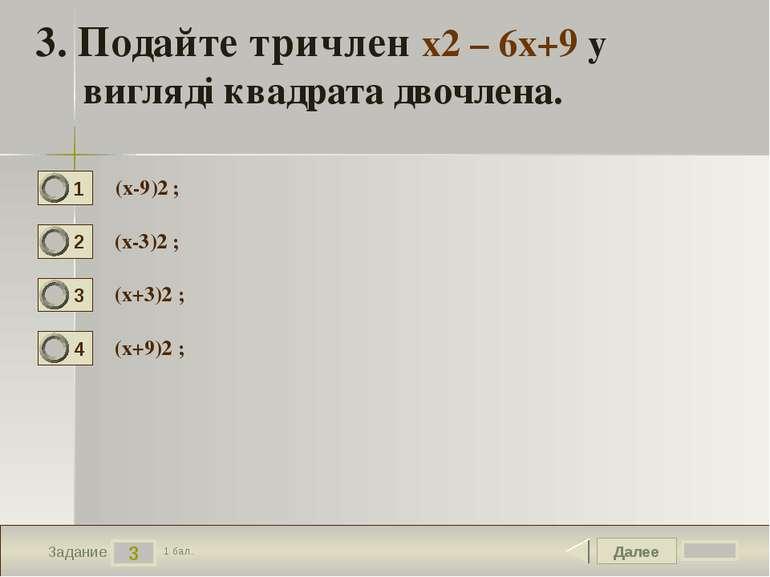 Далее 3 Задание 1 бал. 3. Подайте тричлен х2 – 6х+9 у вигляді квадрата двочле...