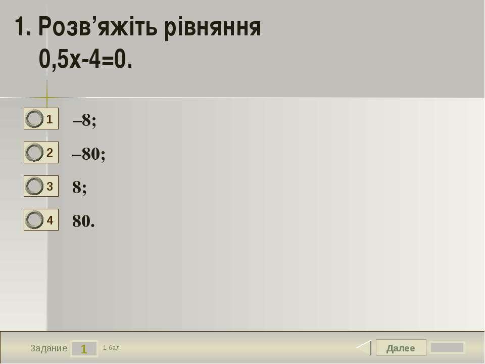Далее 1 Задание 1 бал. 1. Розв'яжіть рівняння 0,5x-4=0. –8; –80; 8; 80. 1 2 3...