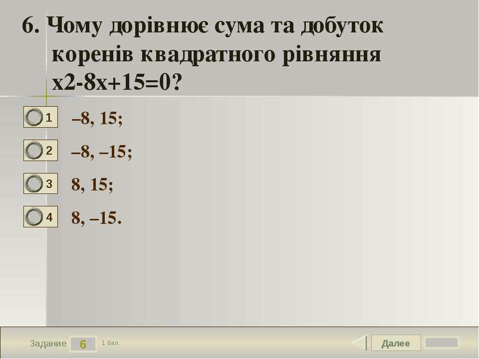 Далее 6 Задание 1 бал. 6. Чому дорівнює сума та добуток коренів квадратного р...