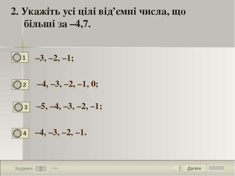 Далее 2 Задание 1 бал. 2. Укажіть усі цілі від'ємні числа, що більші за –4,7....