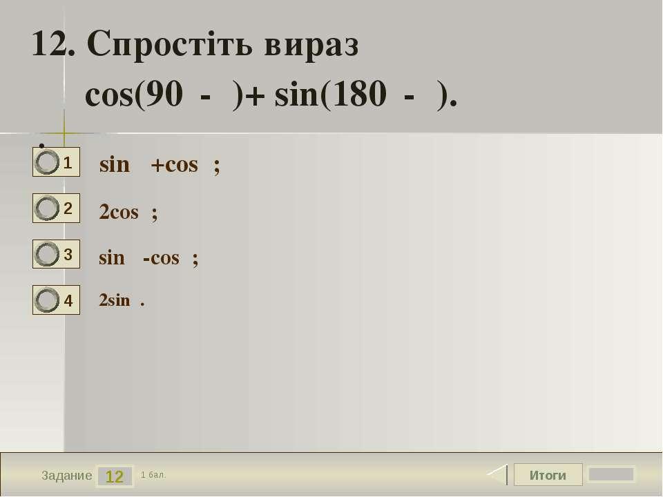 Итоги 12 Задание 1 бал. 12. Спростіть вираз cos(90⁰-α)+ sin(180⁰-α). . sinα +...