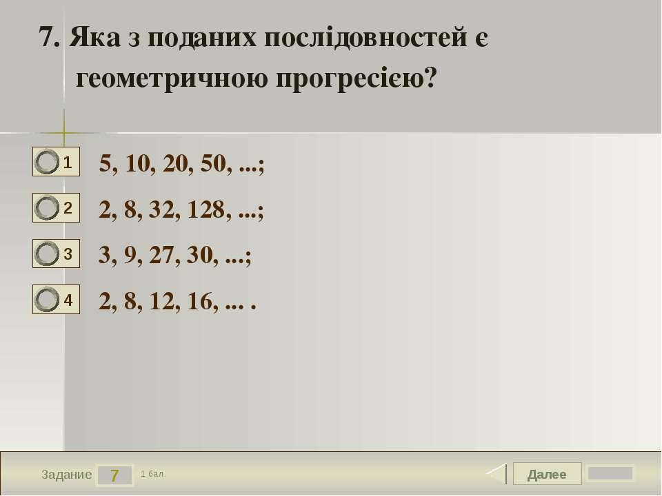 Далее 7 Задание 1 бал. 7. Яка з поданих послідовностей є геометричною прогрес...