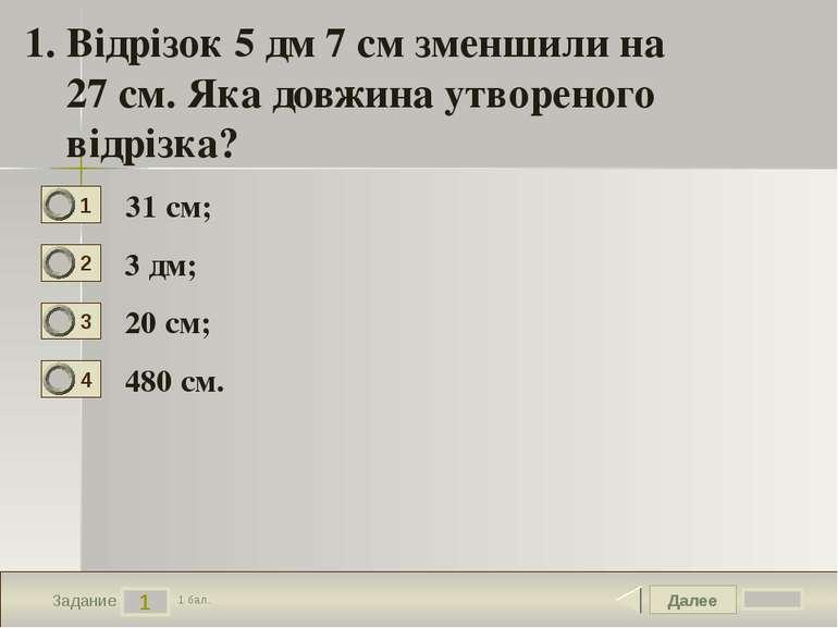 Далее 1 Задание 1 бал. 1. Відрізок 5 дм 7 см зменшили на 27 см. Яка довжина у...