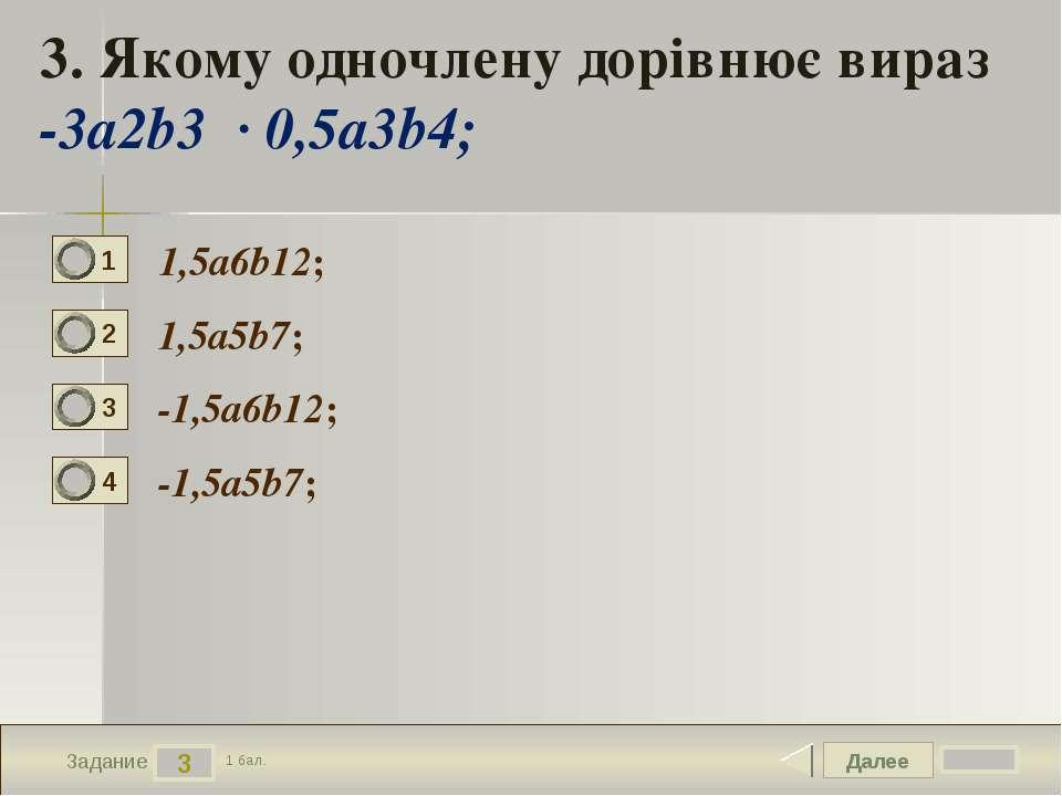 Далее 3 Задание 1 бал. 3. Якому одночлену дорівнює вираз -3a2b3 ∙ 0,5a3b4; 1,...