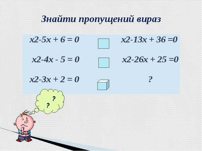 Знайти пропущений вираз ? ? х2-5х+ 6 =0 х2-13х+ 36 =0 х2-4х- 5 =0 х2-26х+ 2...