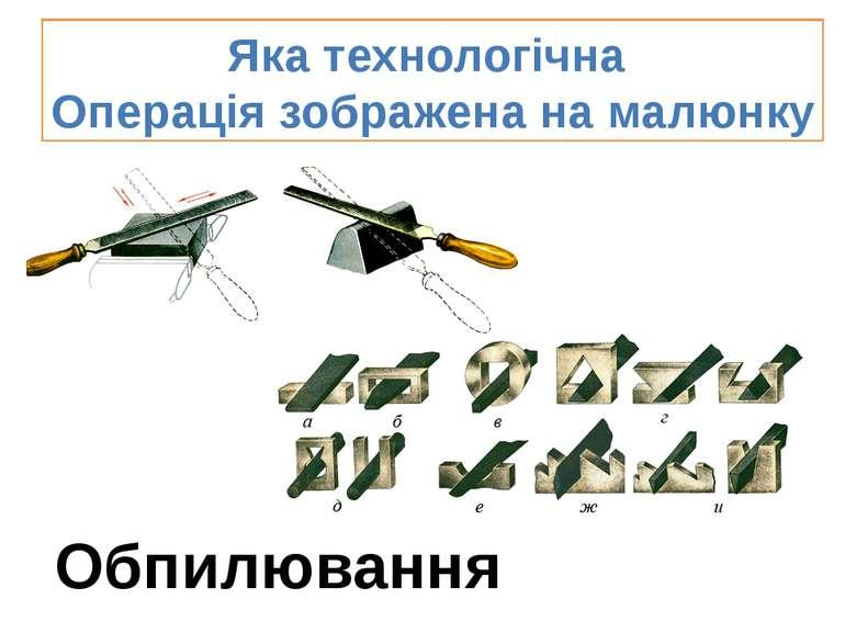 Яка технологічна Операція зображена на малюнку Обпилювання