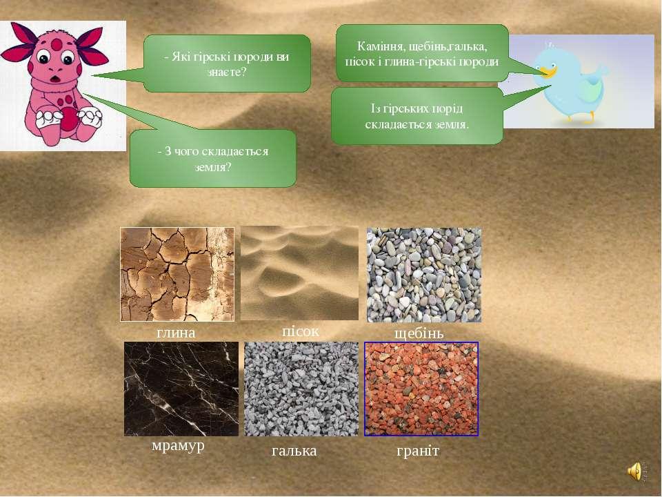 - Які гірські породи ви знаєте? Каміння, щебінь,галька, пісок і глина-гірські...