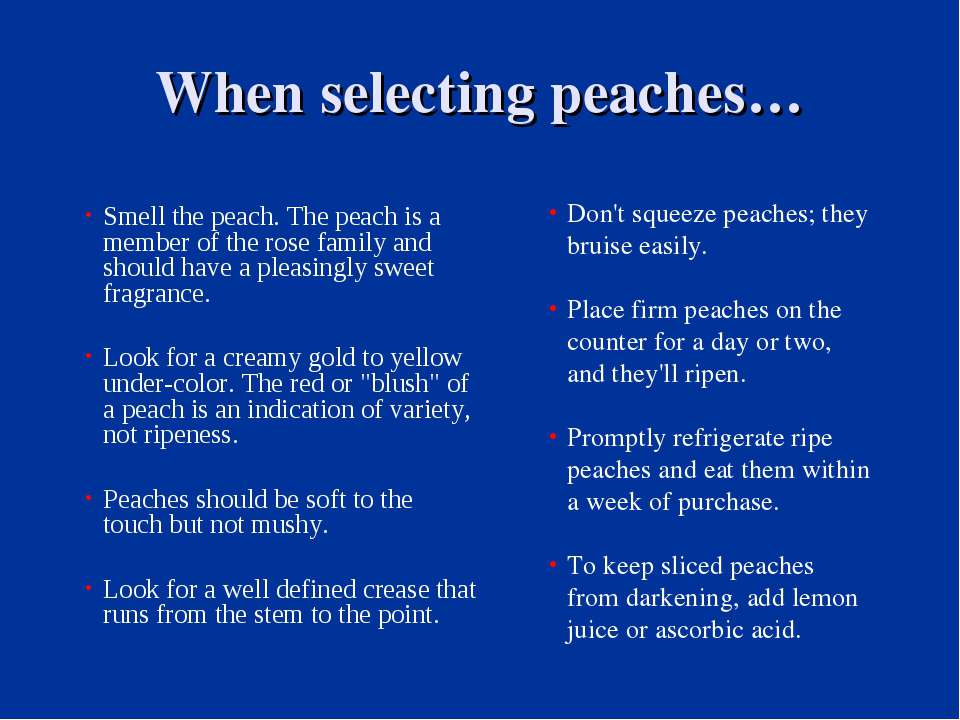 When selecting peaches… Smell the peach. The peach is a member of the rose fa...
