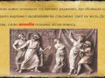 Слово комос позначало хід натовпу ряджених, що обсипали один одного жартами і...