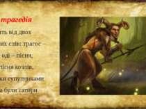 Слово трагедія походить від двох грецьких слів: трагос – козел і оді – пісня,...