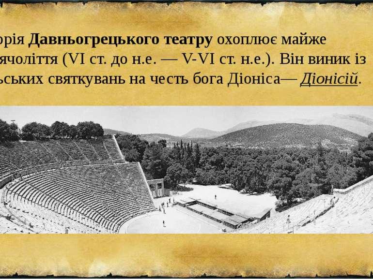 ІсторіяДавньогрецького театруохоплює майже тисячоліття (VI ст. до н.е. — V-...
