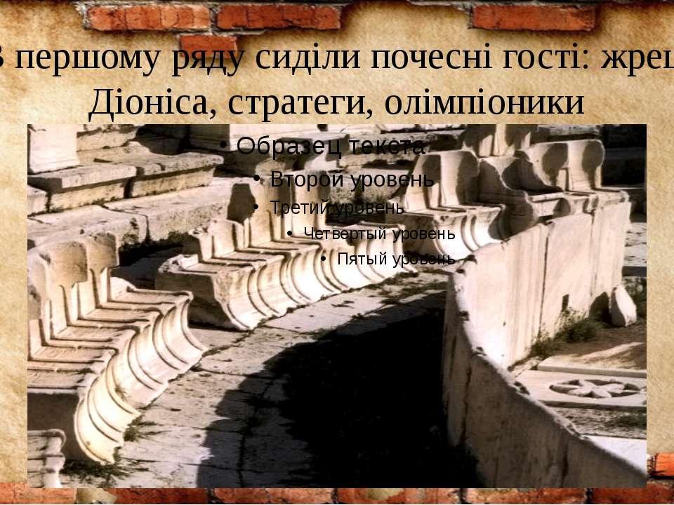 В першому ряду сиділи почесні гості: жреці Діоніса, стратеги, олімпіоники
