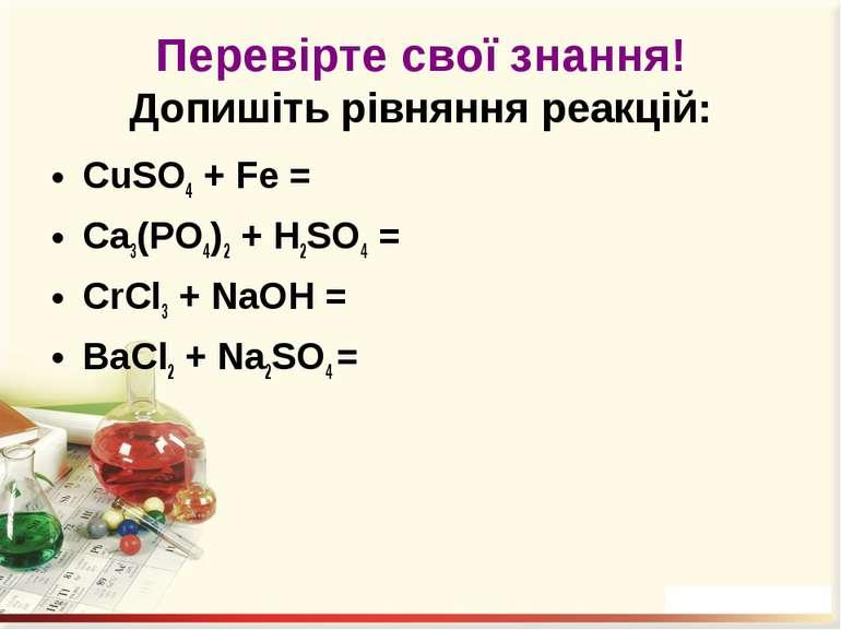 Перевірте свої знання! Допишіть рівняння реакцій: CuSO4 + Fe = Ca3(PO4)2 + H2...