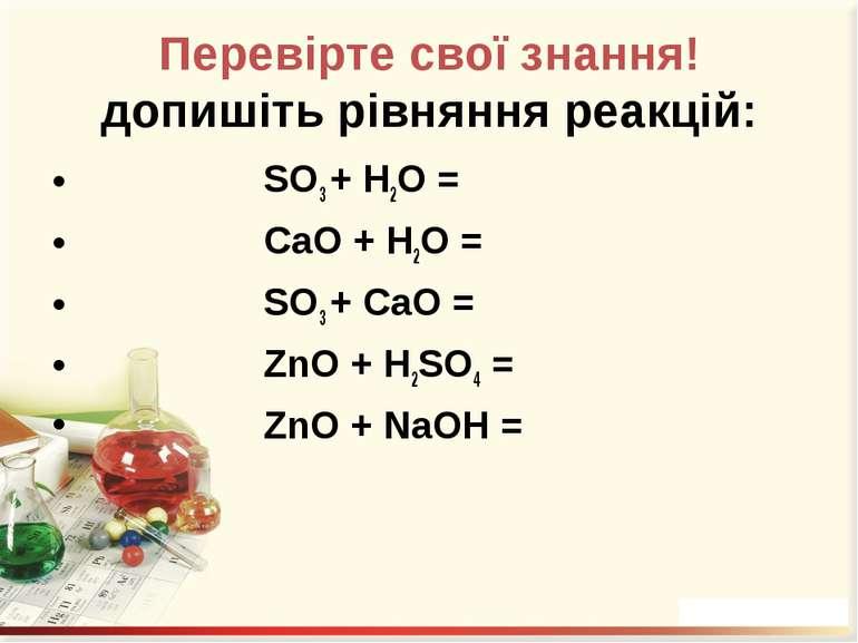 Перевірте свої знання! допишіть рівняння реакцій: SO3 + H2O = CaO + H2O = SO3...