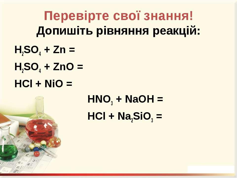Перевірте свої знання! Допишіть рівняння реакцій: H2SO4 + Zn = H2SO4 + ZnO = ...