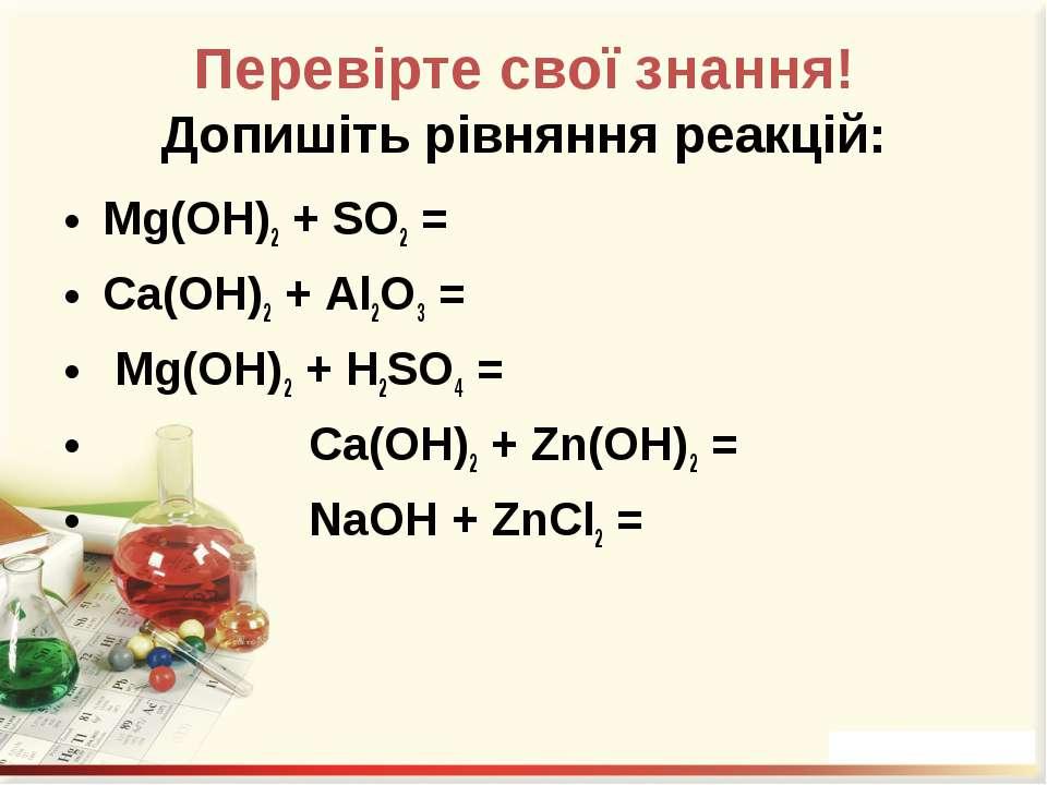Перевірте свої знання! Допишіть рівняння реакцій: Mg(OH)2 + SO2 = Ca(OH)2 + A...