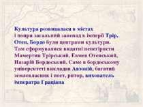 Культура розвивалася в містах і попри загальний занепад в імперії Трір, Отен,...