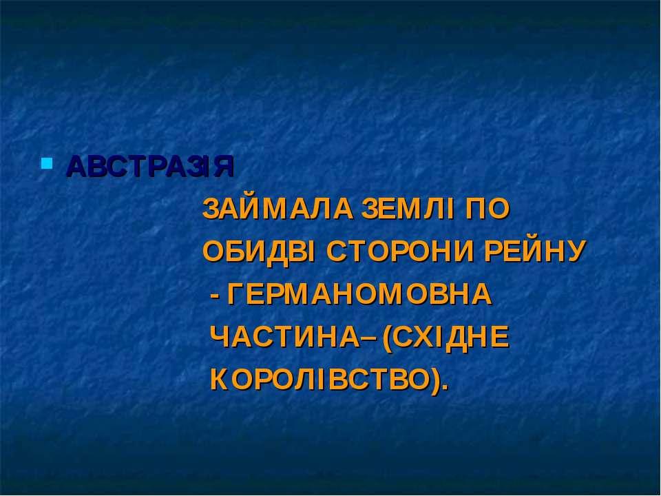 АВСТРАЗІЯ ЗАЙМАЛА ЗЕМЛІ ПО ОБИДВІ СТОРОНИ РЕЙНУ - ГЕРМАНОМОВНА ЧАСТИНА– (СХІД...