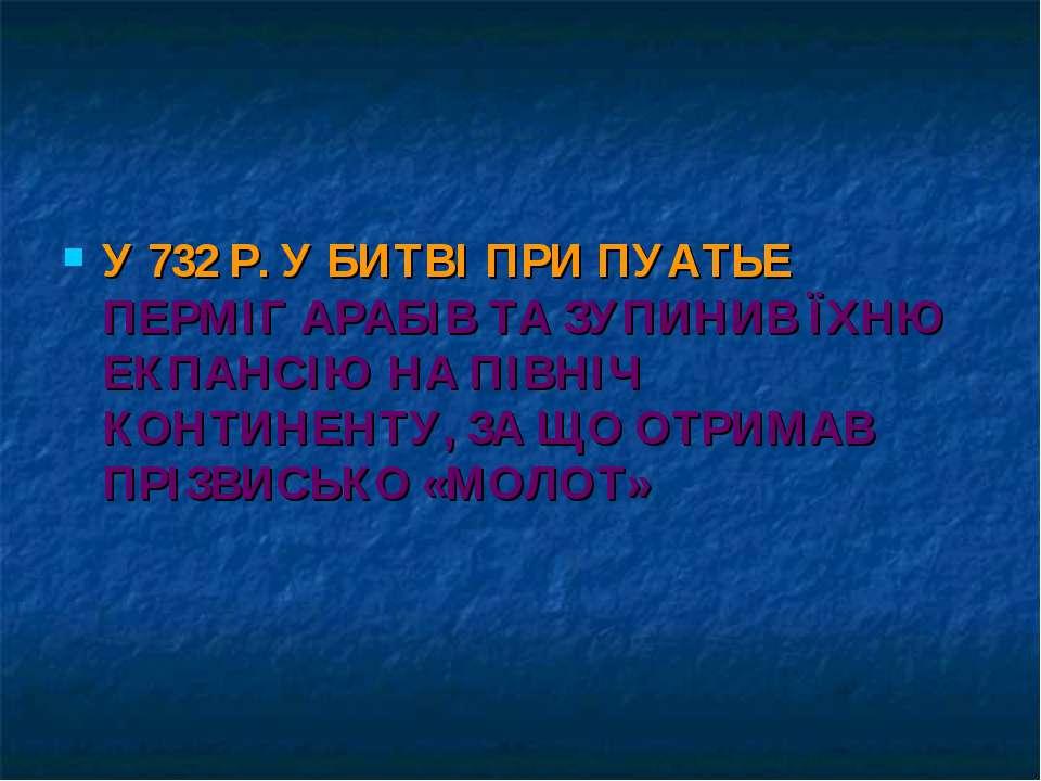 У 732 Р. У БИТВІ ПРИ ПУАТЬЕ ПЕРМІГ АРАБІВ ТА ЗУПИНИВ ЇХНЮ ЕКПАНСІЮ НА ПІВНІЧ ...