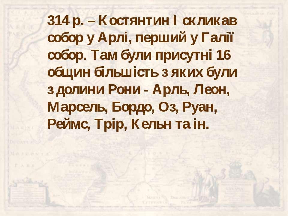 314р. – Костянтин І скликав собор у Арлі, перший у Галії собор. Там були при...