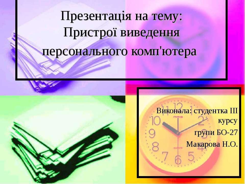 Презентація на тему: Пристрої виведення персонального комп'ютера Виконала: ст...