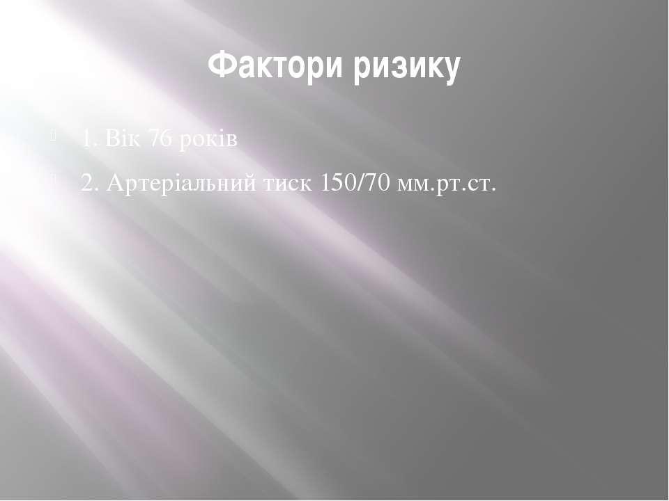 Фактори ризику 1. Вік 76 років 2. Артеріальний тиск 150/70 мм.рт.ст.