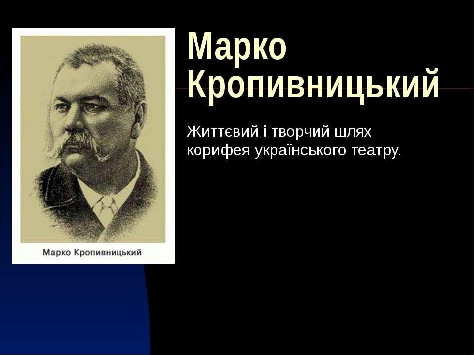Марко Кропивницький Життєвий і творчий шлях корифея українського театру.