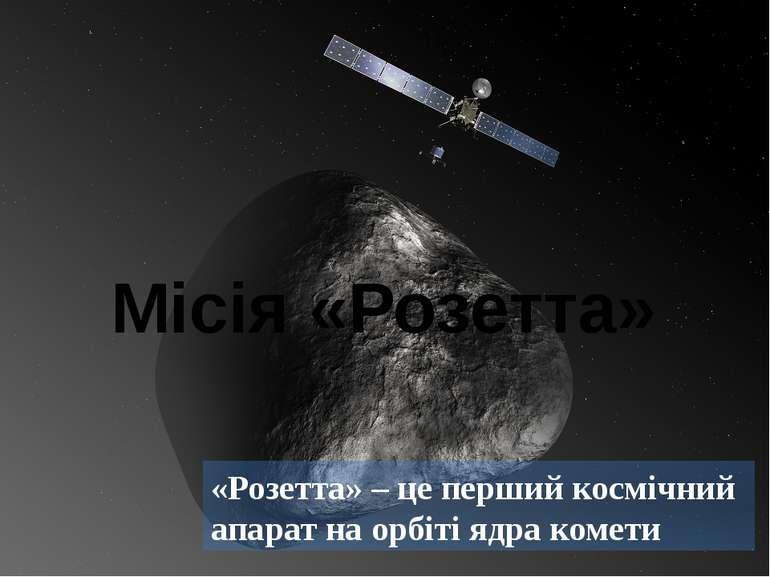 «Розетта» – це перший космічний апарат на орбіті ядра комети Місія «Розетта»