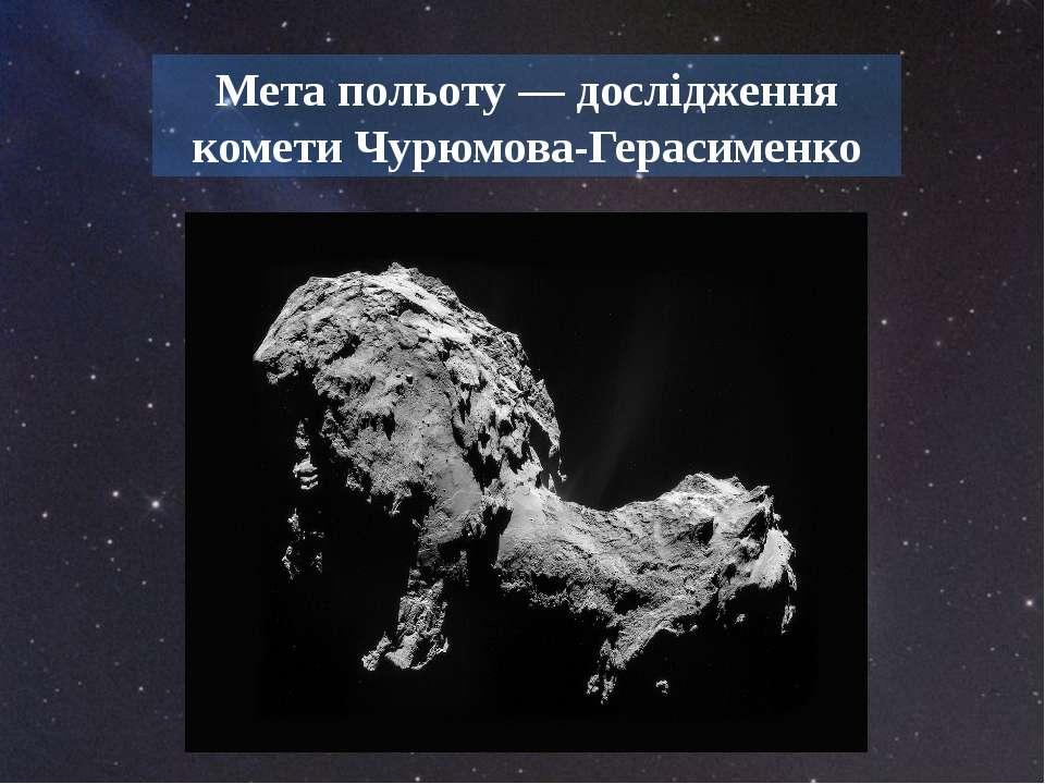 Мета польоту — дослідження комети Чурюмова-Герасименко