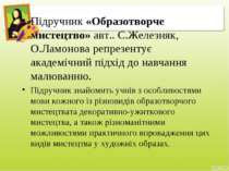 Підручник «Образотворче мистецтво» авт.. С.Железняк, О.Ламонова репрезентує а...