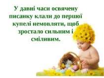 У давні часи освячену писанку клали до першої купелі немовляти, щоб зростало ...