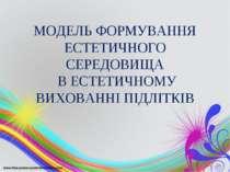 МОДЕЛЬ ФОРМУВАННЯ ЕСТЕТИЧНОГО СЕРЕДОВИЩА В ЕСТЕТИЧНОМУ ВИХОВАННІ ПІДЛІТКІВ