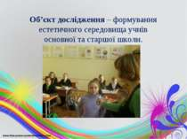 Об'єкт дослідження – формування естетичного середовища учнів основної та стар...