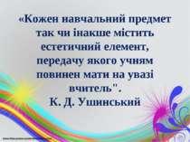 «Кожен навчальний предмет так чи інакше містить естетичний елемент, передачу ...