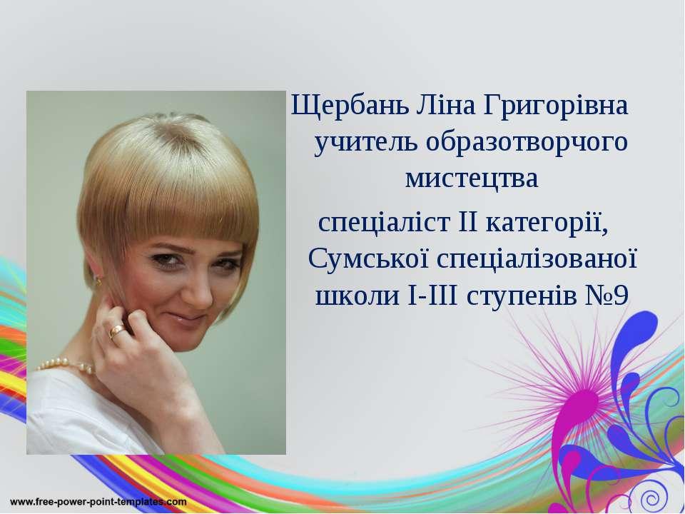 Щербань Ліна Григорівна учитель образотворчого мистецтва спеціаліст II катего...