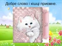 Добре слово і кішці приємне.