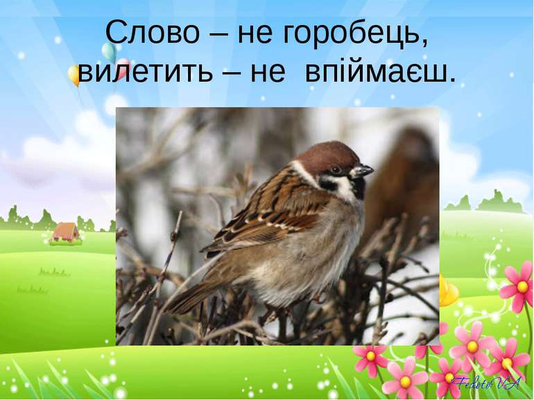 Слово – не горобець, вилетить – не впіймаєш.