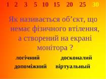 1 2 3 5 10 15 20 25 30 Як називається об'єкт, що немає фізичного втілення, а ...