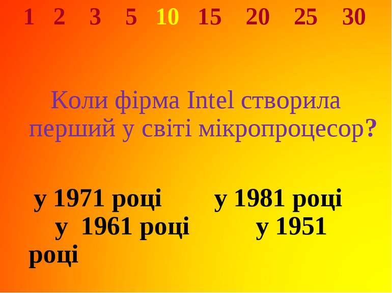1 2 3 5 10 15 20 25 30 Коли фірма Intel створила перший у світі мікропроцесор...