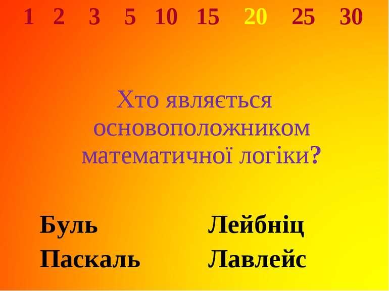 1 2 3 5 10 15 20 25 30 Хто являється основоположником математичної логіки? Бу...